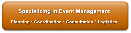 Specializing in Event Management  Planning * Coordination * Consultation * Logistics